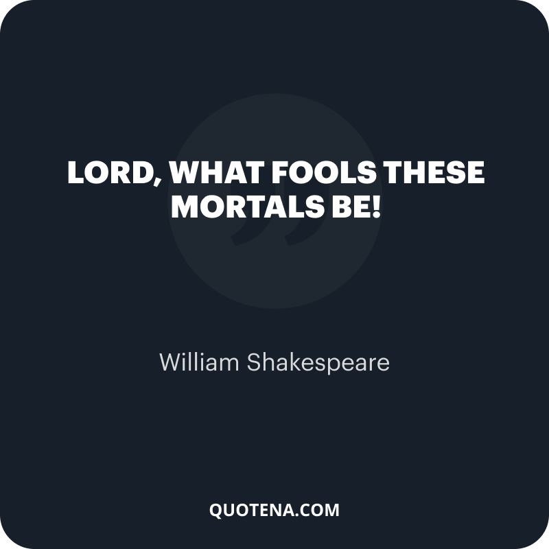 """""""Lord, what fools these mortals be!"""" – William Shakespeare"""