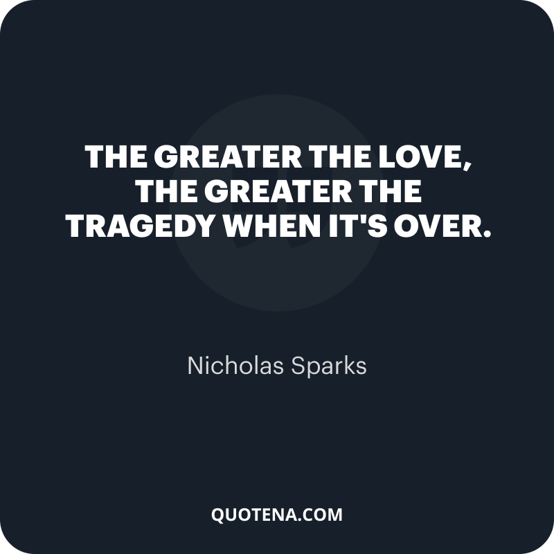 """""""The greater the love, the greater the tragedy when it's over."""" – Nicholas Sparks"""