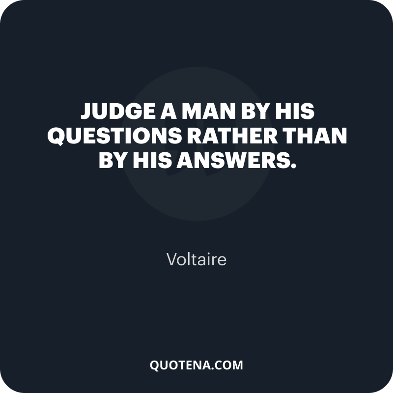"""""""Judge a man by his questions rather than by his answers."""" – Voltaire"""