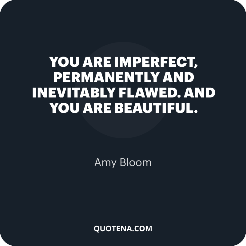 """""""You are imperfect, permanently and inevitably flawed. And you are beautiful."""" – Amy Bloom"""