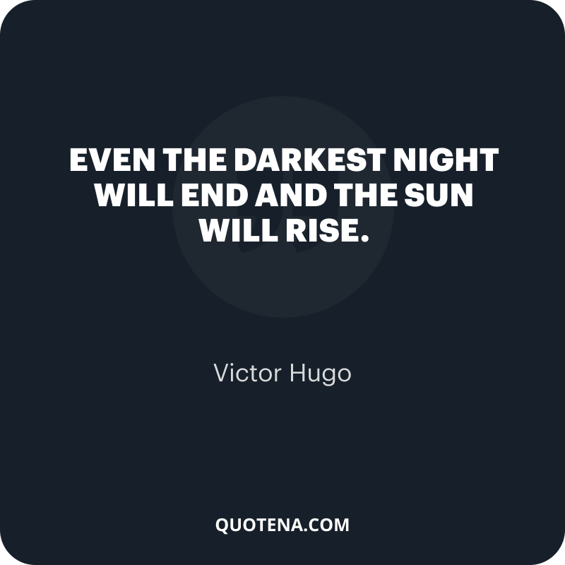 """""""Even the darkest night will end and the sun will rise."""" – Victor Hugo"""