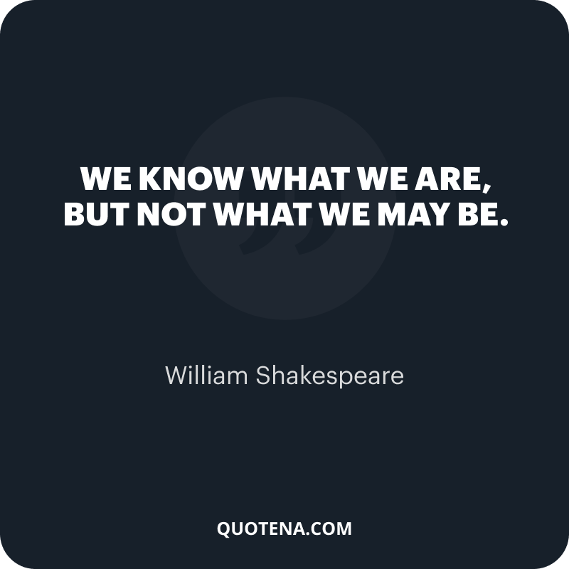 """""""We know what we are, but not what we may be."""" – William Shakespeare"""