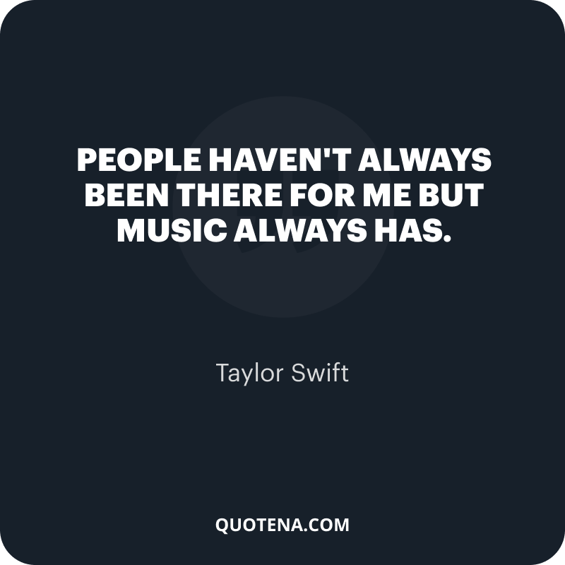 """""""People haven't always been there for me but music always has."""" – Taylor Swift"""