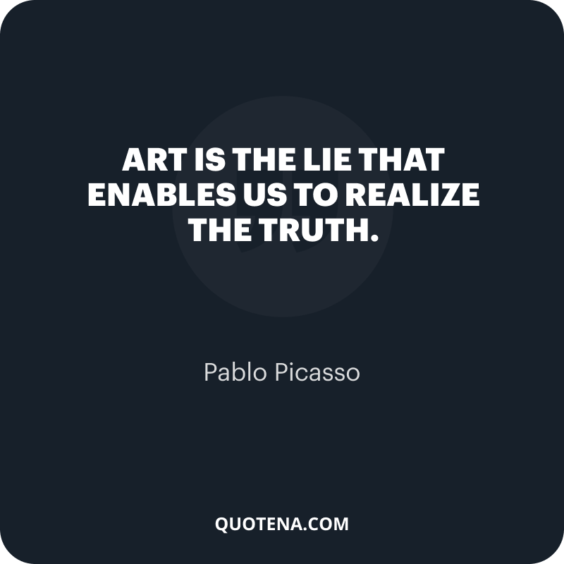 """""""Art is the lie that enables us to realize the truth."""" – Pablo Picasso"""