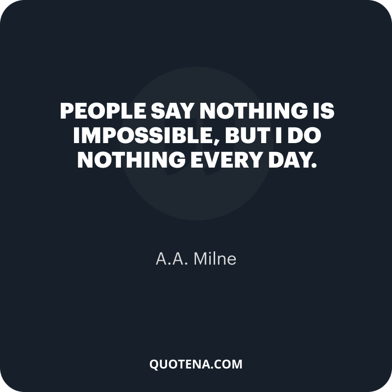"""""""People say nothing is impossible, but I do nothing every day."""" – A.A. Milne"""