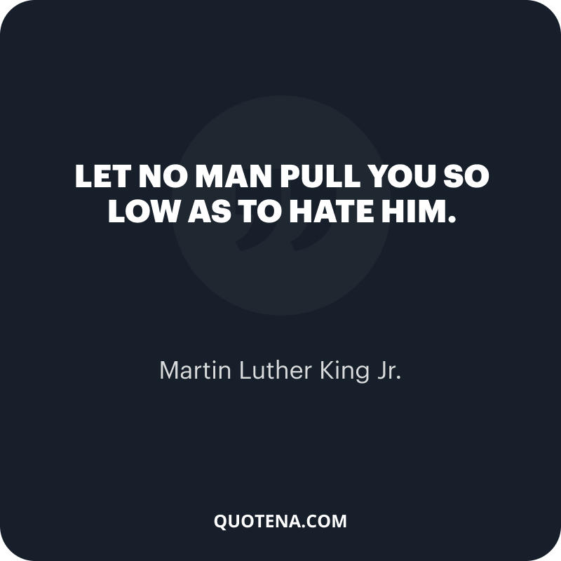"""""""Let no man pull you so low as to hate him."""" – Martin Luther King Jr."""