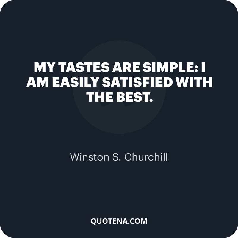 """""""My tastes are simple: I am easily satisfied with the best."""" – Winston S. Churchill"""