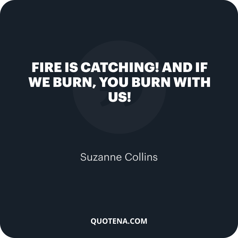 """""""Fire is catching! And if we burn, you burn with us!"""" – Suzanne Collins"""