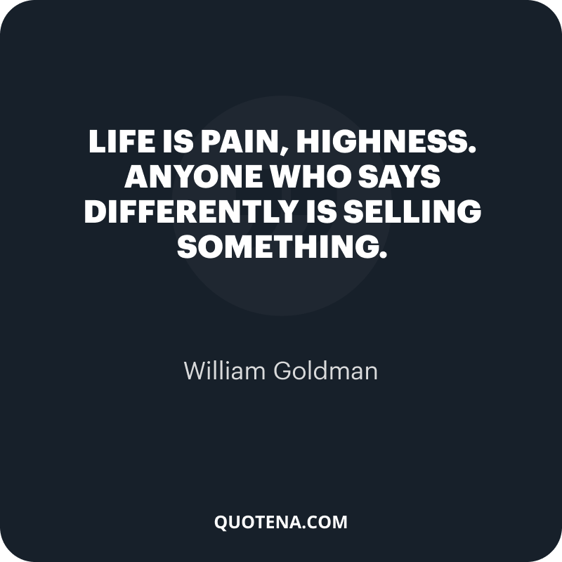 """""""Life is pain, highness. Anyone who says differently is selling something."""" – William Goldman"""