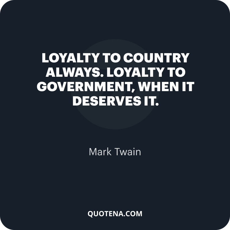 """""""Loyalty to country ALWAYS. Loyalty to government, when it deserves it."""" – Mark Twain"""