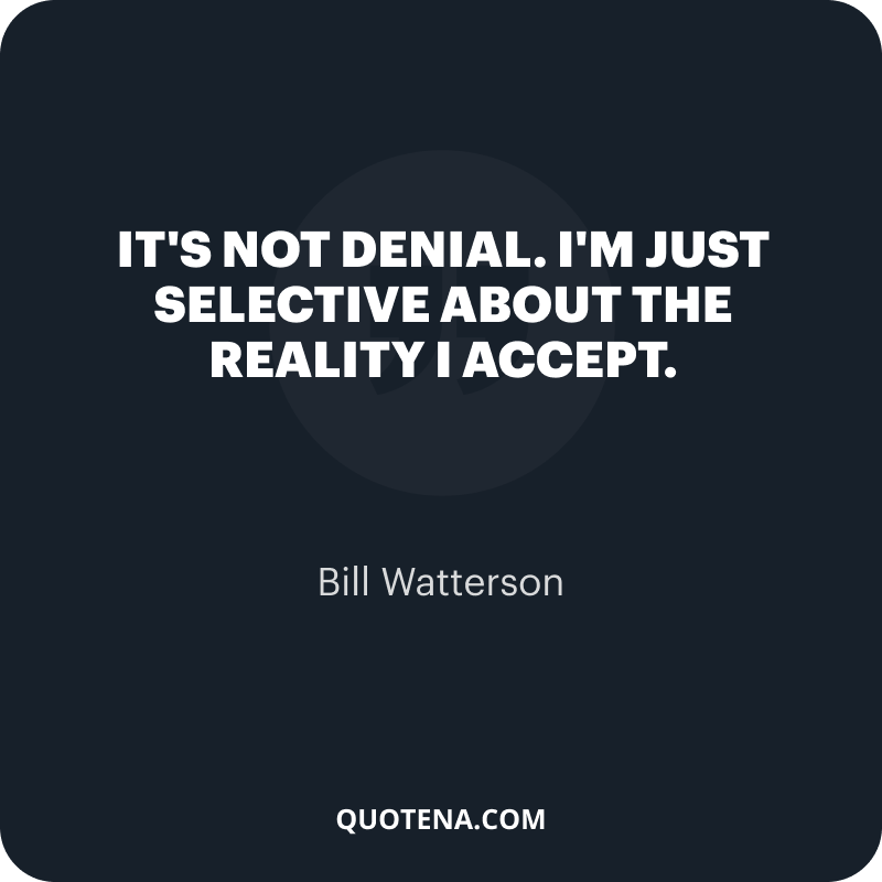 """""""It's not denial. I'm just selective about the reality I accept."""" – Bill Watterson"""