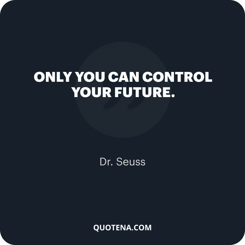 """""""Only you can control your future."""" – Dr. Seuss"""