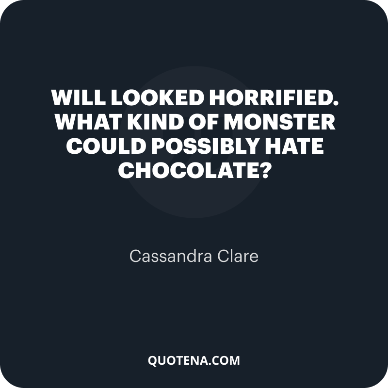 """""""Will looked horrified. """"What kind of monster could possibly hate chocolate?"""" – Cassandra Clare"""