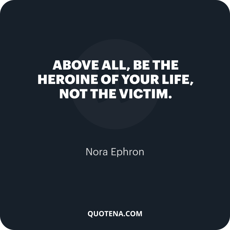 """""""Above all, be the heroine of your life, not the victim."""" – Nora Ephron"""