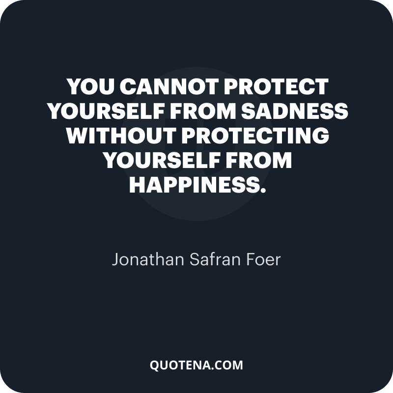 """""""You cannot protect yourself from sadness without protecting yourself from happiness."""" – Jonathan Safran Foer"""