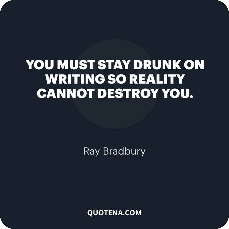 """""""You must stay drunk on writing so reality cannot destroy you."""" – Ray Bradbury"""