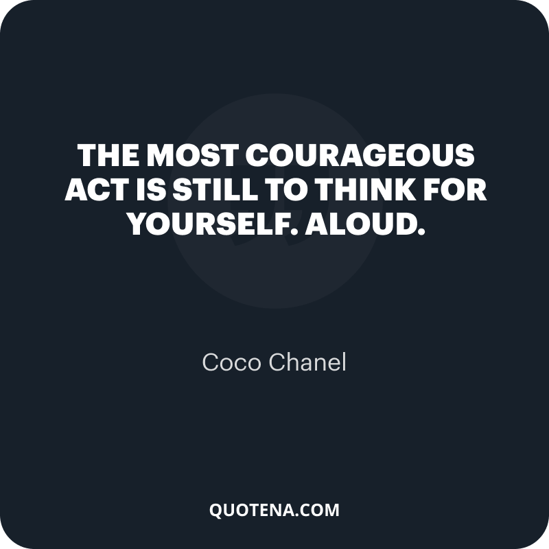 """""""The most courageous act is still to think for yourself. Aloud."""" – Coco Chanel"""