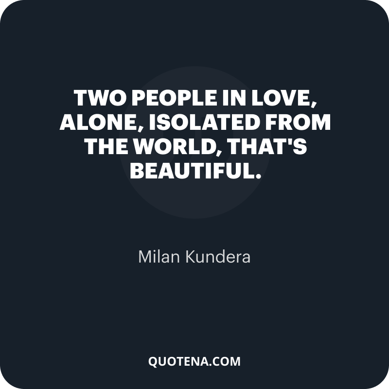 """""""Two people in love, alone, isolated from the world, that's beautiful."""" – Milan Kundera"""