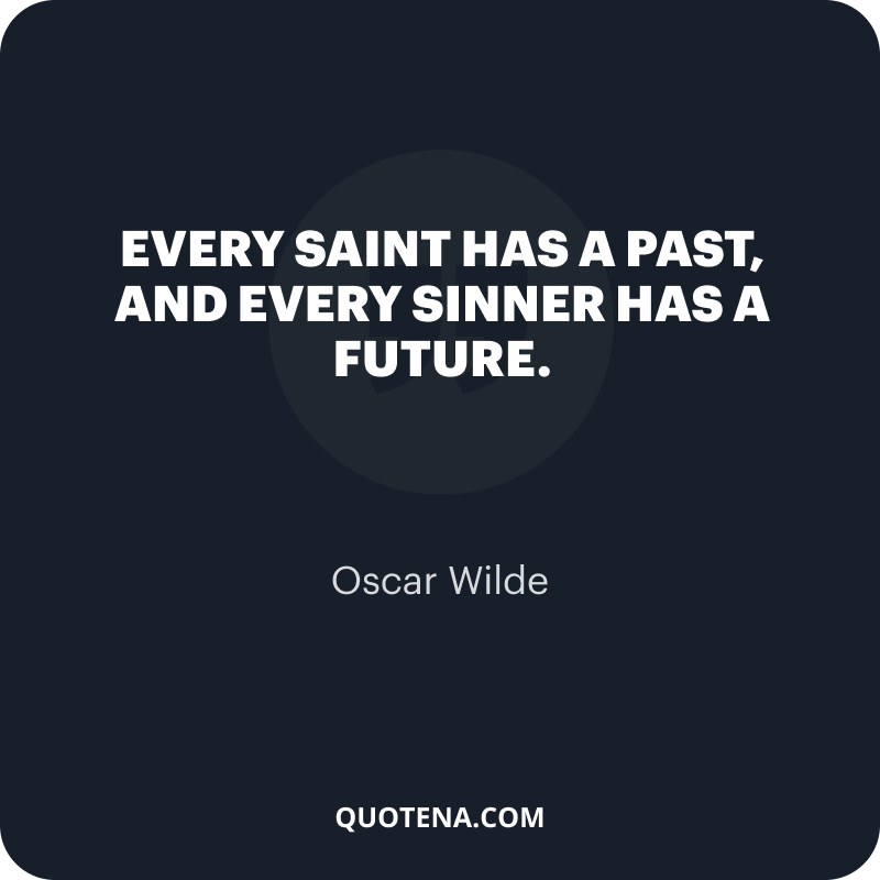 """""""Every saint has a past, and every sinner has a future."""" – Oscar Wilde"""