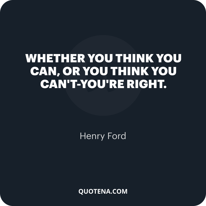 """""""Whether you think you can, or you think you can't-you're right."""" – Henry Ford"""