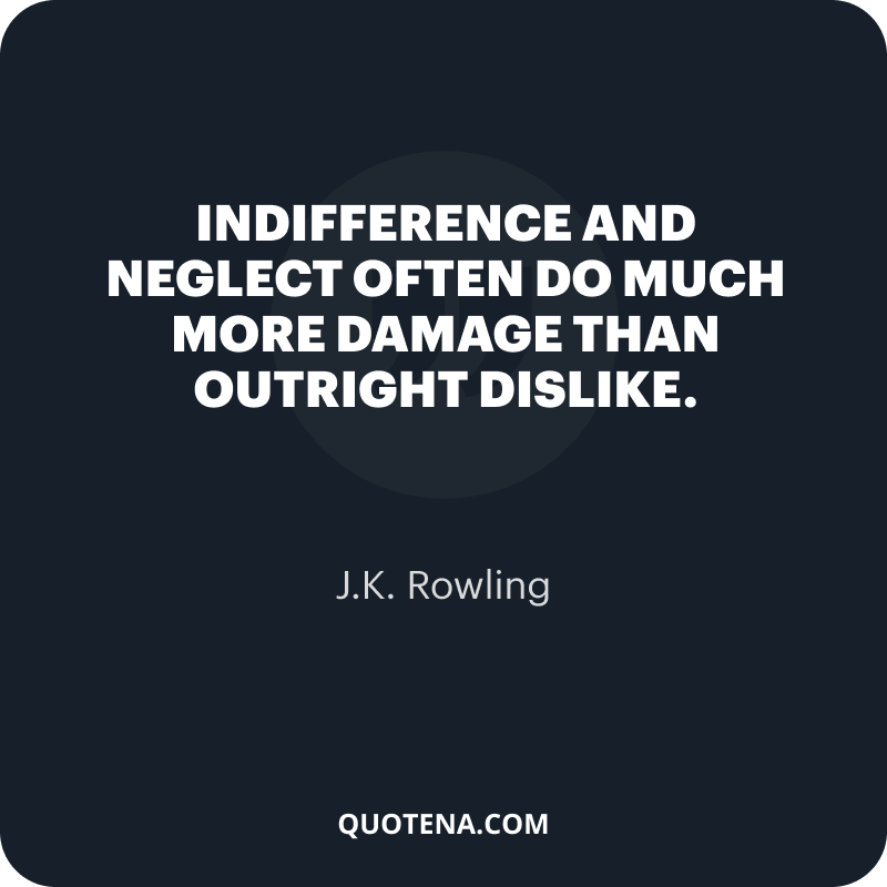"""""""Indifference and neglect often do much more damage than outright dislike."""" – J.K. Rowling"""