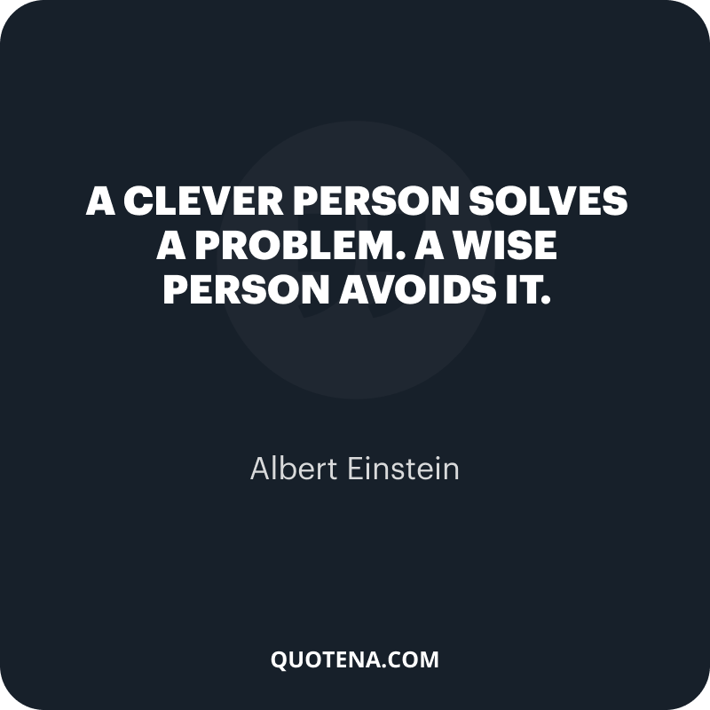 """""""A clever person solves a problem. A wise person avoids it."""" – Albert Einstein"""