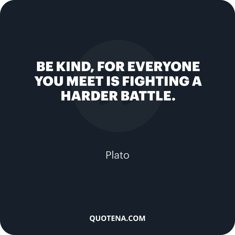 """""""Be kind, for everyone you meet is fighting a harder battle."""" – Plato"""