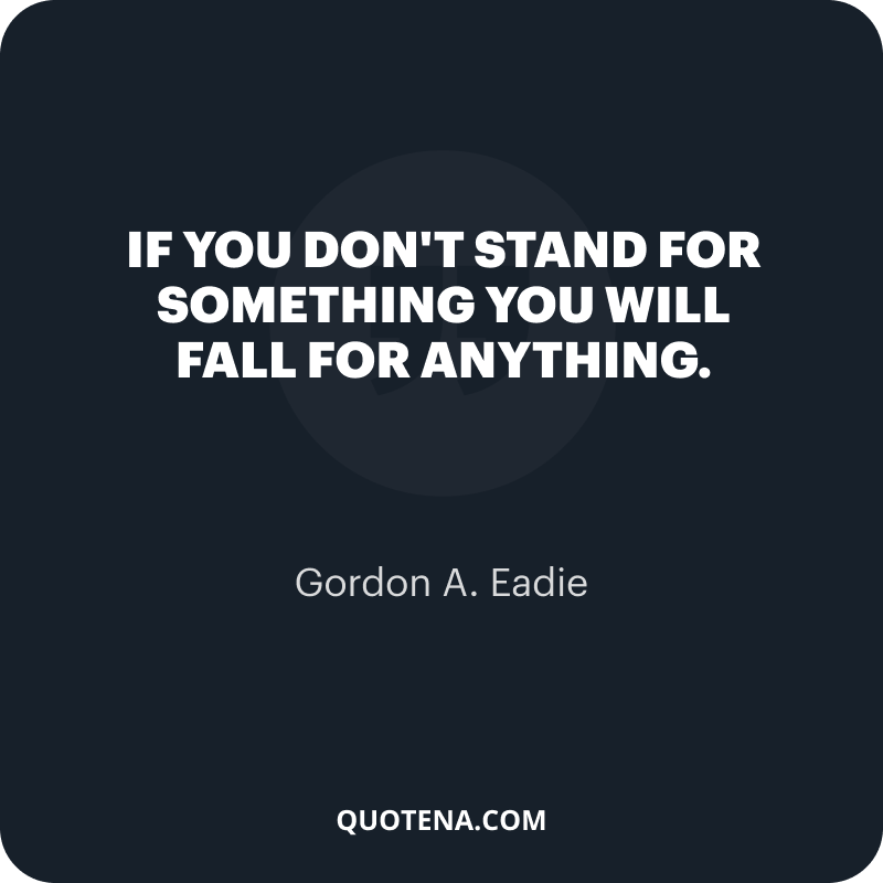 """""""If you don't stand for something you will fall for anything."""" – Gordon A. Eadie"""