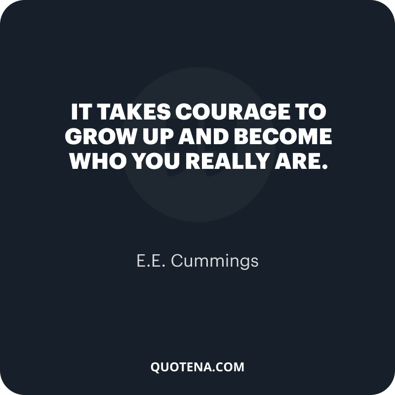 """""""It takes courage to grow up and become who you really are."""" – E.E. Cummings"""