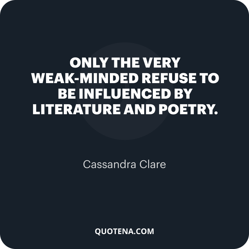 """""""Only the very weak-minded refuse to be influenced by literature and poetry."""" – Cassandra Clare"""