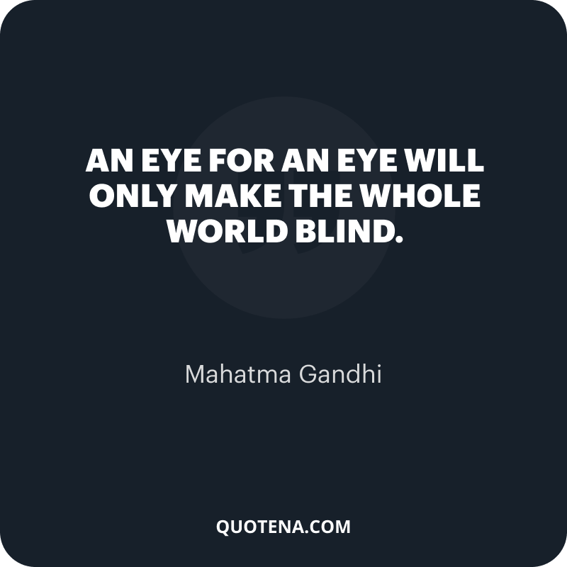 """""""An eye for an eye will only make the whole world blind."""" – Mahatma Gandhi"""