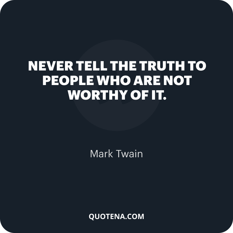 """""""Never tell the truth to people who are not worthy of it."""" – Mark Twain"""