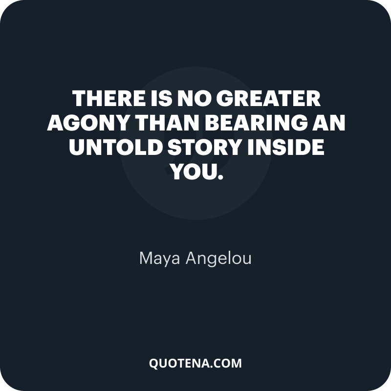 """""""There is no greater agony than bearing an untold story inside you."""" – Maya Angelou"""