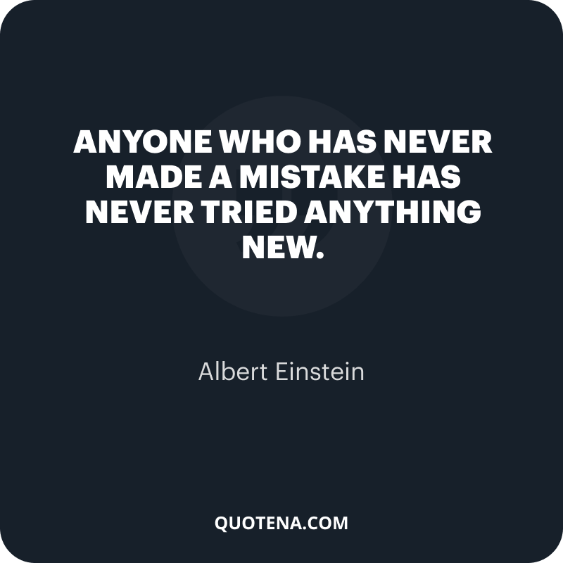 """""""Anyone who has never made a mistake has never tried anything new."""" – Albert Einstein"""