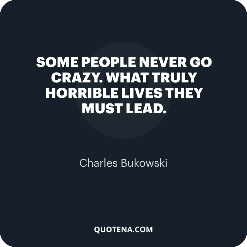 """""""Some people never go crazy. What truly horrible lives they must lead."""" – Charles Bukowski"""