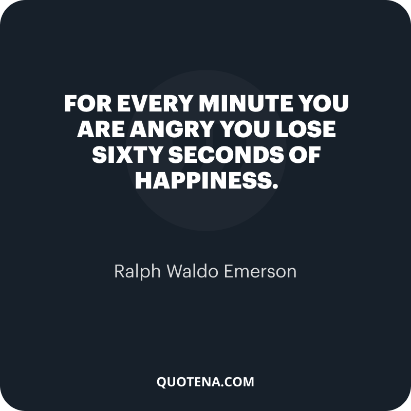 """""""For every minute you are angry you lose sixty seconds of happiness."""" – Ralph Waldo Emerson"""