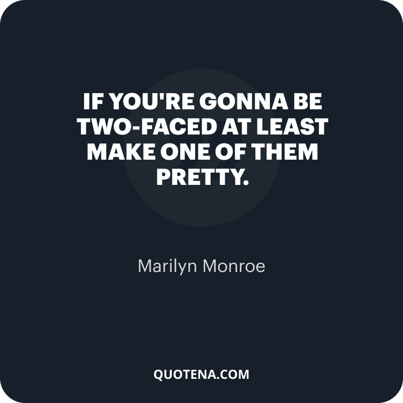 """""""If you're gonna be two-faced at least make one of them pretty."""" – Marilyn Monroe"""