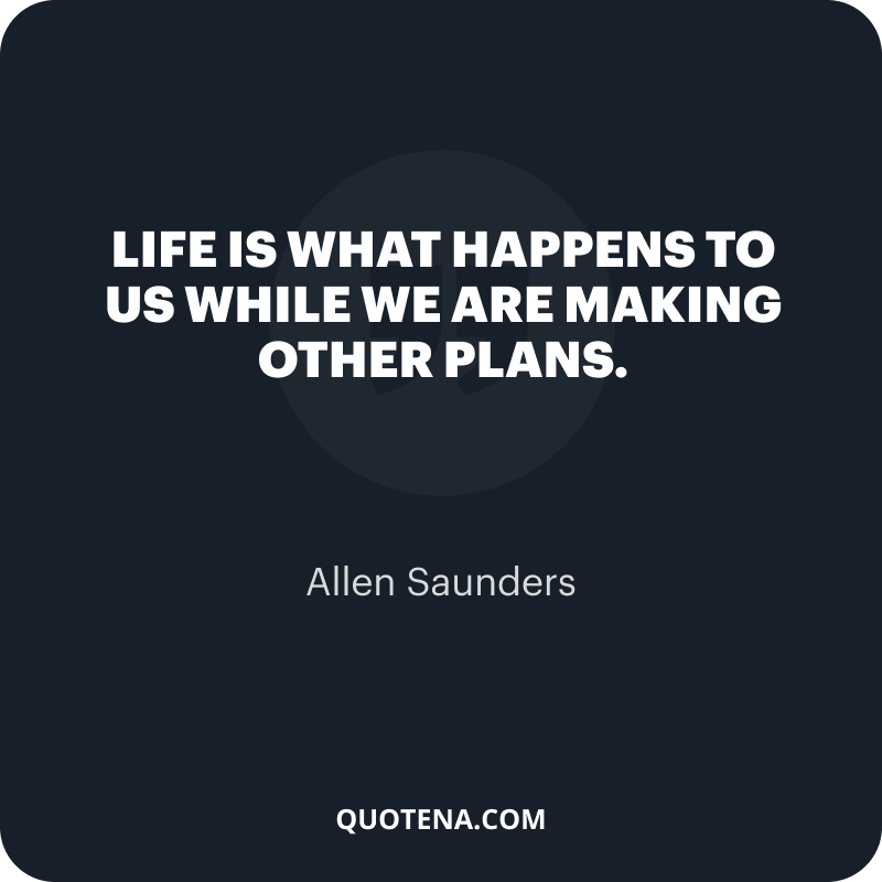 """""""Life is what happens to us while we are making other plans."""" – Allen Saunders"""