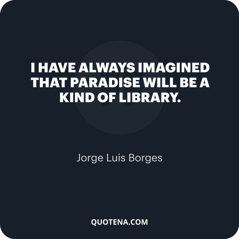 """""""I have always imagined that Paradise will be a kind of library."""" – Jorge Luis Borges"""