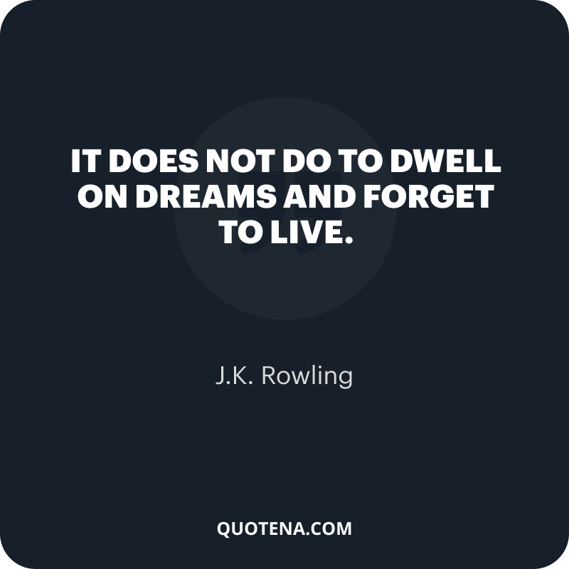 """""""It does not do to dwell on dreams and forget to live."""" – J.K. Rowling"""