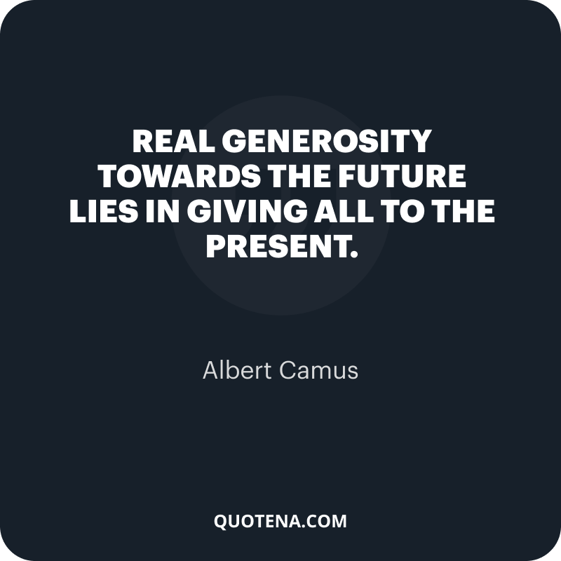 """""""Real generosity towards the future lies in giving all to the present."""" – Albert Camus"""