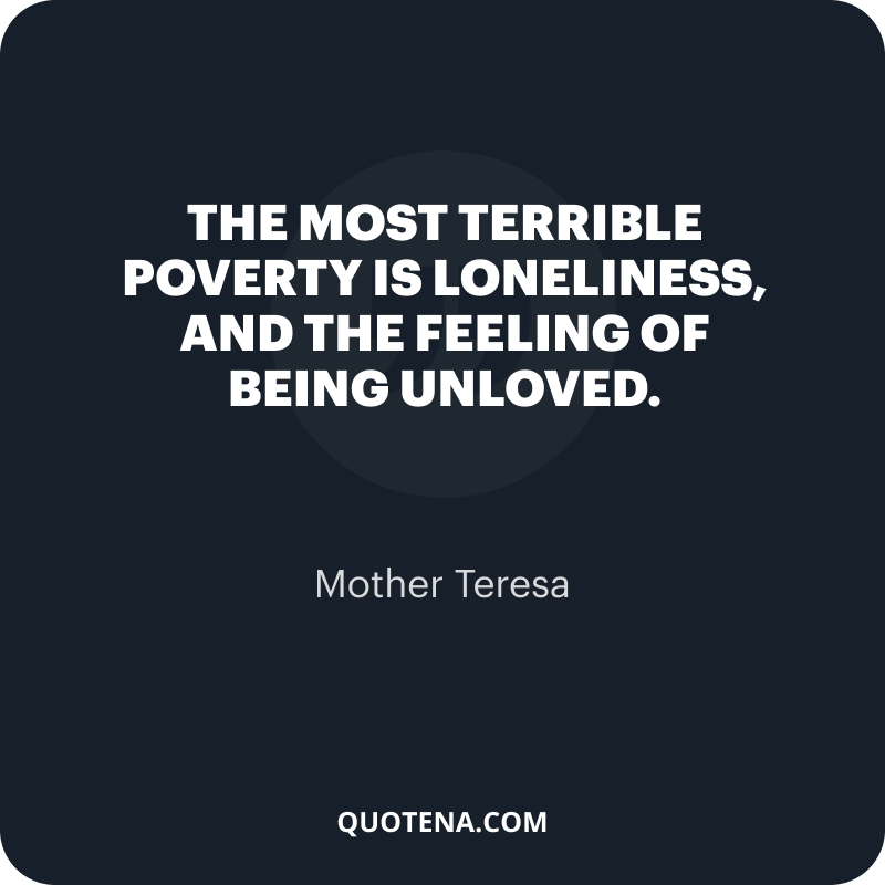 """""""The most terrible poverty is loneliness, and the feeling of being unloved."""" – Mother Teresa"""