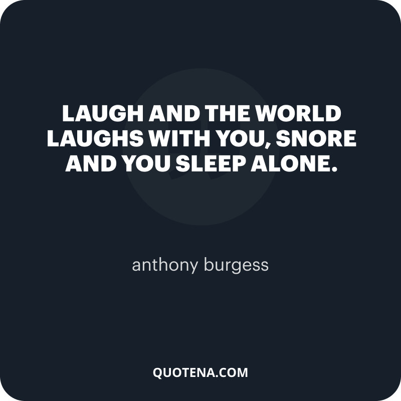 """""""Laugh and the world laughs with you, snore and you sleep alone."""" – anthony burgess"""