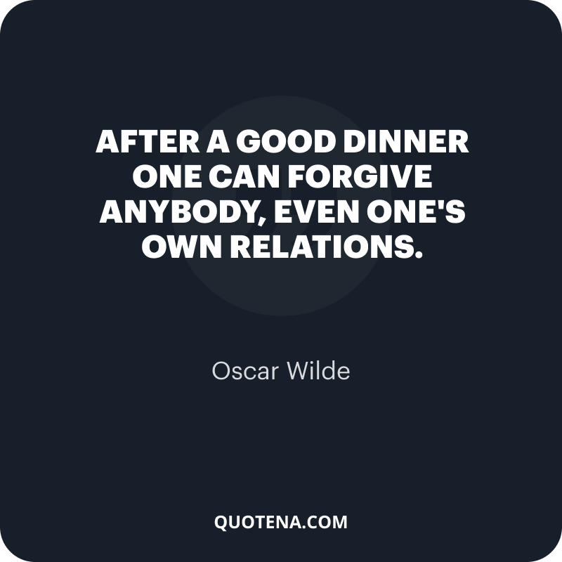 """""""After a good dinner one can forgive anybody, even one's own relations."""" – Oscar Wilde"""