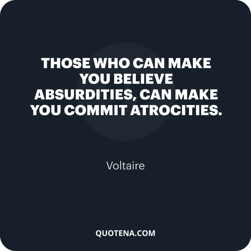 """""""Those who can make you believe absurdities, can make you commit atrocities."""" – Voltaire"""
