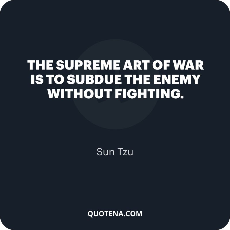 """""""The supreme art of war is to subdue the enemy without fighting."""" – Sun Tzu"""