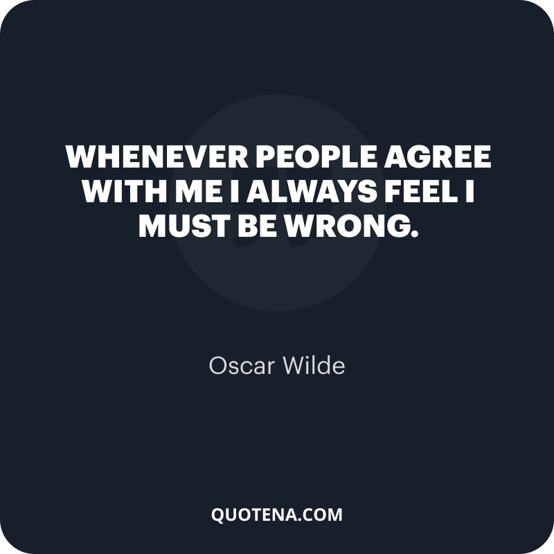 """""""Whenever people agree with me I always feel I must be wrong."""" – Oscar Wilde"""