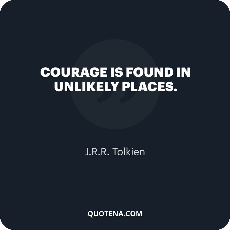 """""""Courage is found in unlikely places."""" – J.R.R. Tolkien"""