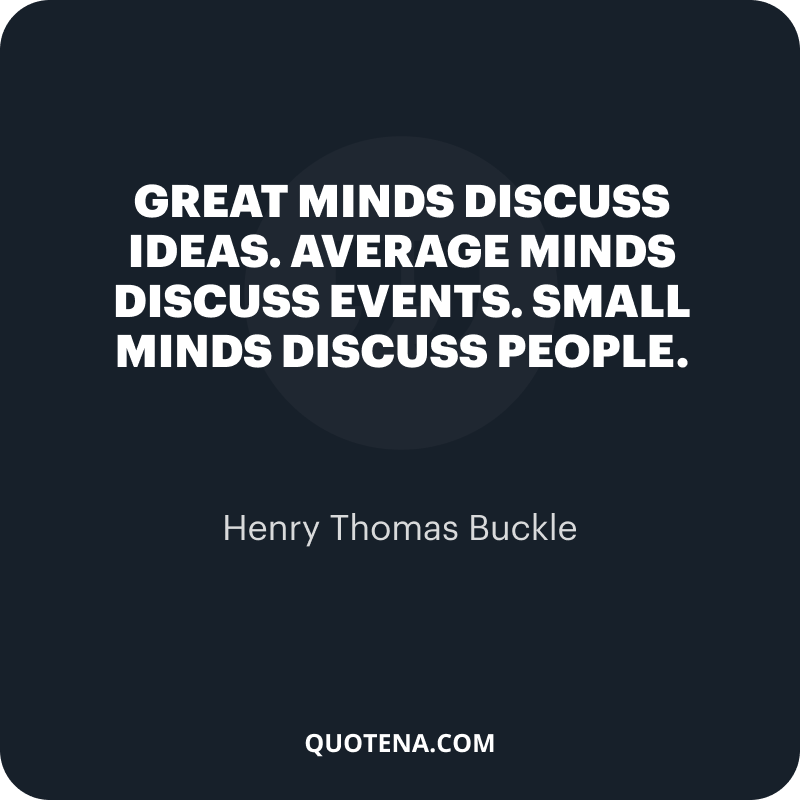 """""""Great minds discuss ideas. Average minds discuss events. Small minds discuss people."""" – Henry Thomas Buckle"""