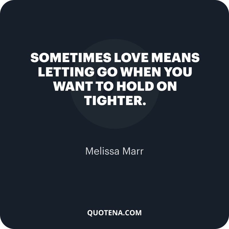 """""""Sometimes love means letting go when you want to hold on tighter."""" – Melissa Marr"""